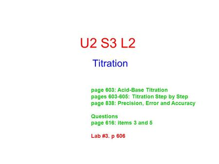 U2 S3 L2 Titration page 603: Acid-Base Titration pages 603-605: Titration Step by Step page 838: Precision, Error and Accuracy Questions page 616: items.