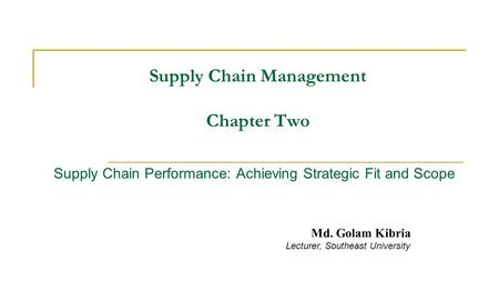 Supply Chain Management Chapter Two Supply Chain Performance: Achieving Strategic Fit and Scope Md. Golam Kibria Lecturer, Southeast University.