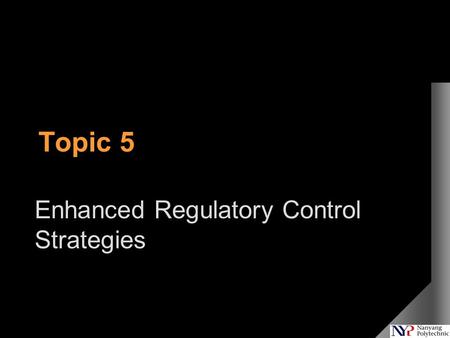 Topic 5 Enhanced Regulatory Control Strategies. In The Last Lecture  Cascade Control –What is cascade control –Advantages of cascade control –Testing.