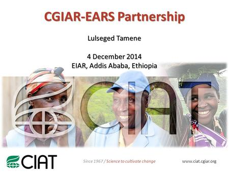 CGIAR-EARS Partnership NAME www.ciat.cgiar.org Since 1967 / Science to cultivate change Lulseged Tamene 4 December 2014 EIAR, Addis Ababa, Ethiopia.