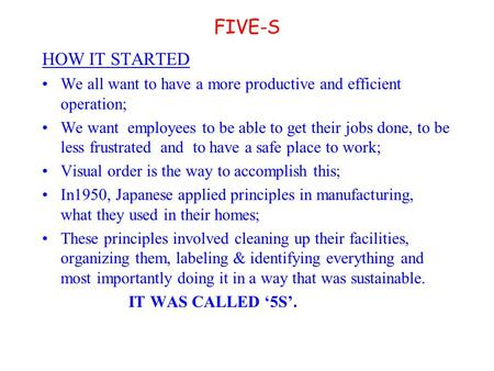 FIVE-S HOW IT STARTED We all want to have a more productive and efficient operation; We want employees to be able to get their jobs done, to be less frustrated.