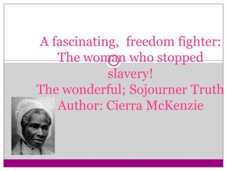 A fascinating, freedom fighter: The woman who stopped slavery! The wonderful; Sojourner Truth Author: Cierra McKenzie.