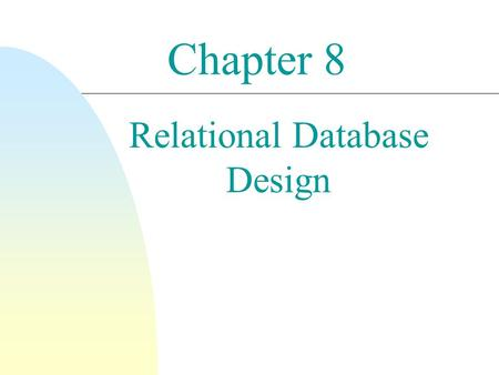 Chapter 8 Relational Database Design. 2 Relational Database Design: Goals n Reduce data redundancy (undesirable replication of data values) n Minimize.