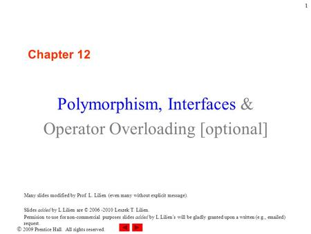  2009 Prentice Hall. All rights reserved. 1 Chapter 12 Polymorphism, Interfaces & Operator Overloading [optional] Many slides modified by Prof. L. Lilien.