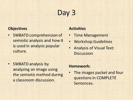 Day 3 Objectives SWBATD comprehension of semiotic analysis and how it is used in analysis popular culture. SWBATD analysis by analyzing an image using.