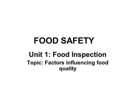 FOOD SAFETY Unit 1: Food Inspection Topic: Factors influencing food quality.