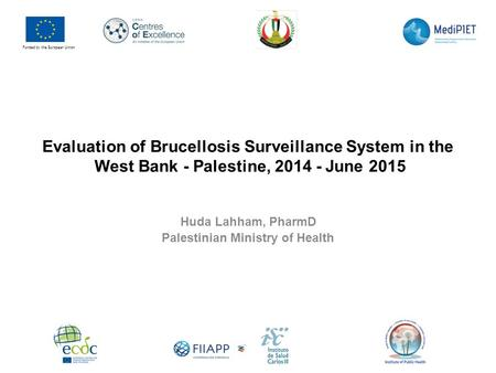 Evaluation of Brucellosis Surveillance System in the West Bank - Palestine, 2014 - June 2015 Huda Lahham, PharmD Palestinian Ministry of Health Funded.