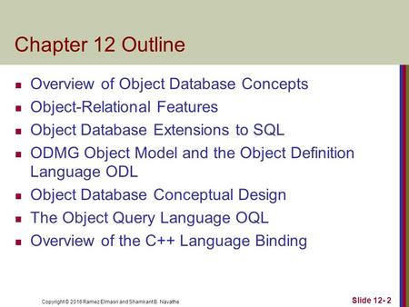 Copyright © 2016 Ramez Elmasri and Shamkant B. Navathe Chapter 12 Outline Overview of Object Database Concepts Object-Relational Features Object Database.