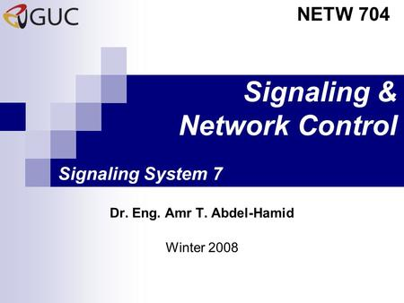 Signaling & Network Control Dr. Eng. Amr T. Abdel-Hamid NETW 704 Winter 2008 Signaling System 7.