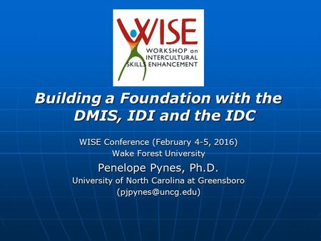 Building a Foundation with the DMIS, IDI and the IDC WISE Conference (February 4-5, 2016) Wake Forest University Penelope Pynes, Ph.D. University of North.
