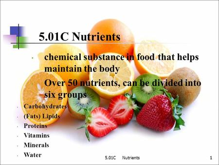 5.01C Nutrients11 chemical substance in food that helps maintain the body Over 50 nutrients, can be divided into six groups Carbohydrates (Fats) Lipids.
