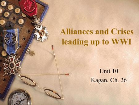 Alliances and Crises leading up to WWI Unit 10 Kagan, Ch. 26.