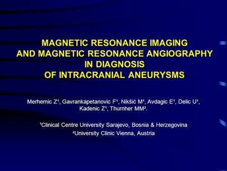 MAGNETIC RESONANCE IMAGING AND MAGNETIC RESONANCE ANGIOGRAPHY IN DIAGNOSIS OF INTRACRANIAL ANEURYSMS Merhemic Z¹, Gavrankapetanovic F¹, Nikšić M¹, Avdagic.