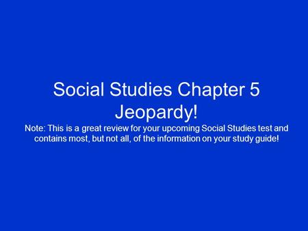 Social Studies Chapter 5 Jeopardy! Note: This is a great review for your upcoming Social Studies test and contains most, but not all, of the information.