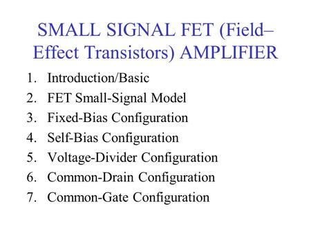 SMALL SIGNAL FET (Field– Effect Transistors) AMPLIFIER 1.Introduction/Basic 2.FET Small-Signal Model 3.Fixed-Bias Configuration 4.Self-Bias Configuration.