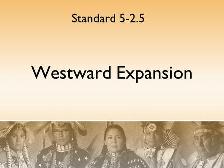 Westward Expansion Standard 5-2.5. Indian removal policies Policies of the federal government towards the Native Americans changed in response to the.