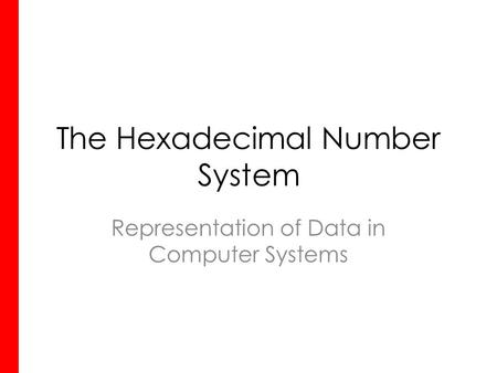 The Hexadecimal Number System Representation of Data in Computer Systems.