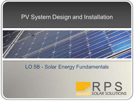 PV System Design and Installation LO 5B - Solar Energy Fundamentals.