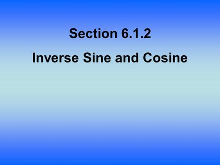 Section 6.1.2 Inverse Sine and Cosine. Lesson Objective: Students will: Graph the relations for inverse sine and cosine. Restrict the range for to make.