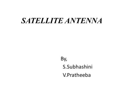 SATELLITE ANTENNA By, S.Subhashini V.Pratheeba. SATELLITE A satellite is an artificial object which has been intentionally placed into orbit. Such objects.