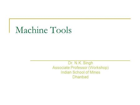 Machine Tools Dr. N.K. Singh Associate Professor (Workshop) Indian School of Mines Dhanbad.
