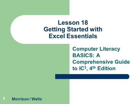 1 Lesson 18 Getting Started with Excel Essentials Computer Literacy BASICS: A Comprehensive Guide to IC 3, 4 th Edition Morrison / Wells.