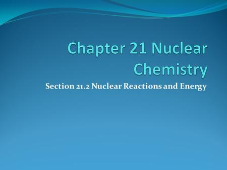 Section 21.2 Nuclear Reactions and Energy Objectives: Compare and Contrast Nuclear fission and Fusion, Demonstrate Equations that Represent the Changes.
