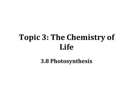 Topic 3: The Chemistry of Life 3.8 Photosynthesis.