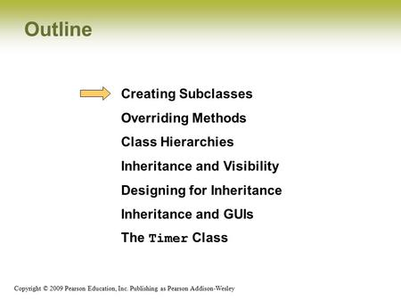 Copyright © 2009 Pearson Education, Inc. Publishing as Pearson Addison-Wesley Outline Creating Subclasses Overriding Methods Class Hierarchies Inheritance.