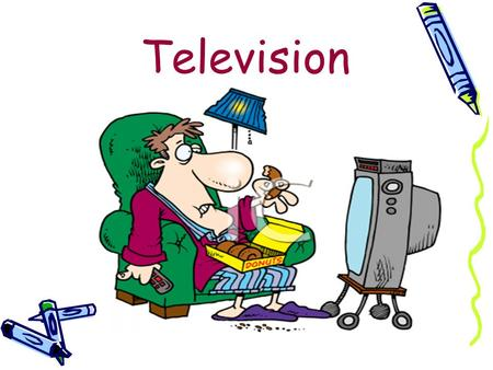 Television. Everybody watches tv E arlier TVs were black&white,  but now we can choose from more modern types of TVs 