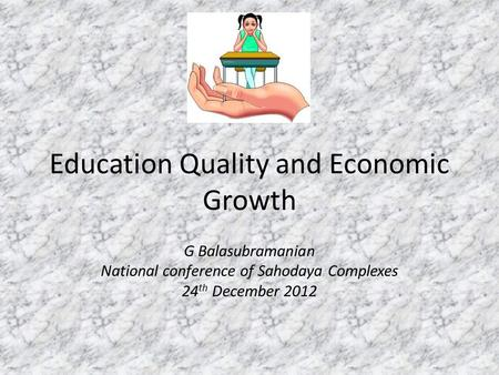 Education Quality and Economic Growth G Balasubramanian National conference of Sahodaya Complexes 24 th December 2012.