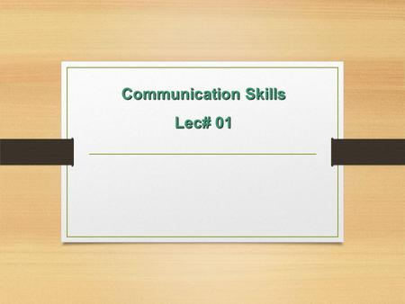 Communication Skills Lec# 01. LEARNING GOALS State the definition of communication State the definition of communication State the difference between.