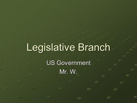 "Legislative Branch US Government Mr. W.. I. Legislative Branch: ""Makes the Laws"" A. Bicameral Division 1. 535 members 2. New Jersey Plan (small states."