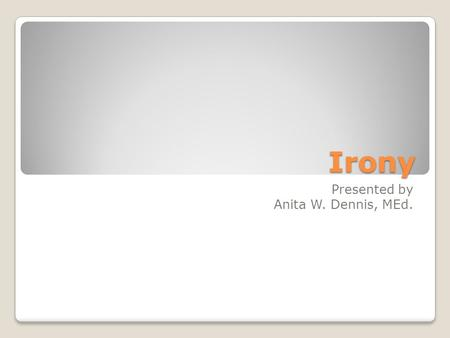 Irony Presented by Anita W. Dennis, MEd.. Definition of Irony A discrepancy or contrast between appearances or expectations and reality.