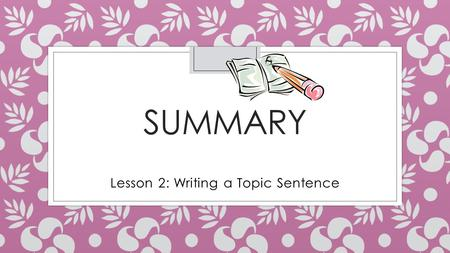 SUMMARY Lesson 2: Writing a Topic Sentence. A Good Summary ◦ Begins with a topic sentence that states the title and main idea of what is being summarized.