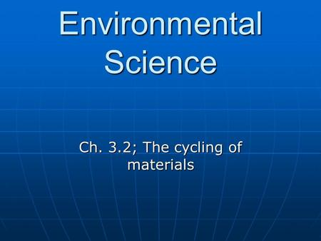 Environmental Science Ch. 3.2; The cycling of materials.