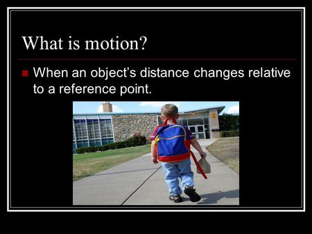 What is motion? When an object's distance changes relative to a reference point.