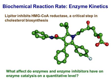 Biochemical Reaction Rate: Enzyme Kinetics What affect do enzymes and enzyme inhibitors have on enzyme catalysis on a quantitative level? Lipitor inhibits.