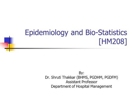 Epidemiology and Bio-Statistics [HM208] By: Dr. Shruti Thakkar (BHMS, PGDHM, PGDFM) Assistant Professor Department of Hospital Management.