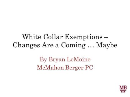 White Collar Exemptions – Changes Are a Coming … Maybe By Bryan LeMoine McMahon Berger PC.