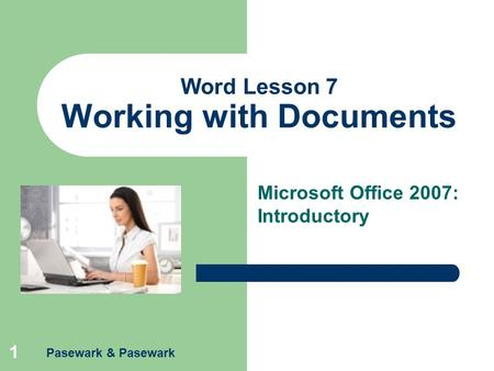 Pasewark & Pasewark 1 Word Lesson 7 Working with Documents Microsoft Office 2007: Introductory.