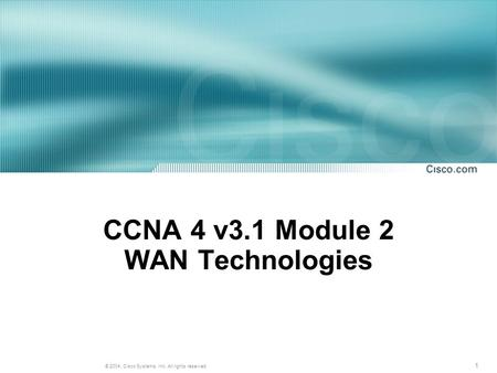 1 © 2004, Cisco Systems, Inc. All rights reserved. CCNA 4 v3.1 Module 2 WAN Technologies.