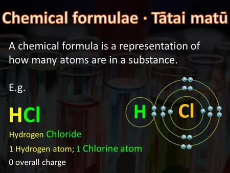 A chemical formula is a representation of how many atoms are in a substance. E.g. HCl Hydrogen Chloride 1 Hydrogen atom; 1 Chlorine atom 0 overall charge.