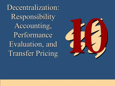 10-1 Decentralization: Responsibility Accounting, Performance Evaluation, and Transfer Pricing.