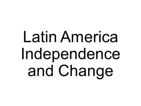 Latin America Independence and Change. Independence Movement Early 1800s: European countries are still controlling colonies in Latin America. Gained crops,