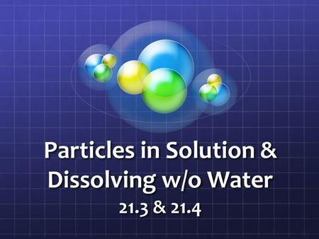 Particles in Solution & Dissolving w/o Water 21.3 & 21.4.