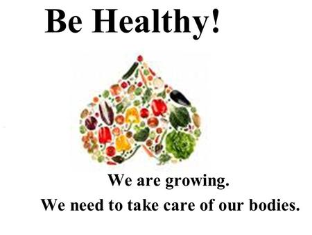 Be Healthy! We are growing. We need to take care of our bodies.