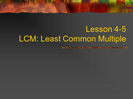 Lesson 4-5 LCM: Least Common Multiple. Multiples A multiple is formed by multiplying a given number by the counting numbers. The counting numbers are.