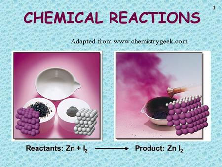 1 CHEMICAL REACTIONS Reactants: Zn + I 2 Product: Zn I 2 Adapted from www.chemistrygeek.com.