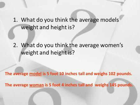 1.What do you think the average models weight and height is? 2.What do you think the average women's weight and height is? The average model is 5 foot.